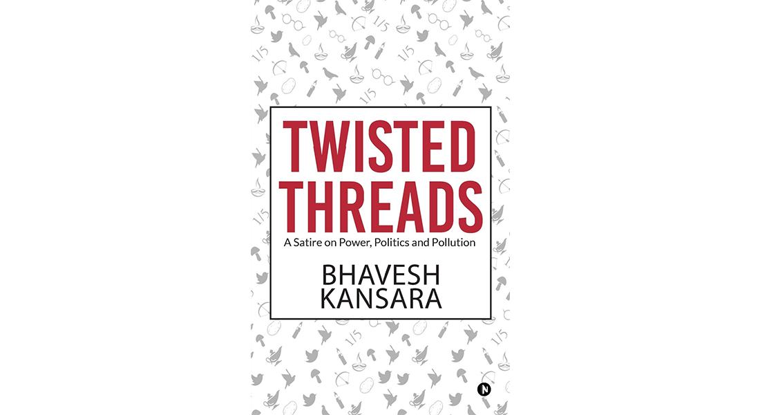 Twisted Threads : A Satire on Power, Politics and Pollution - By Bhavesh Kansara
